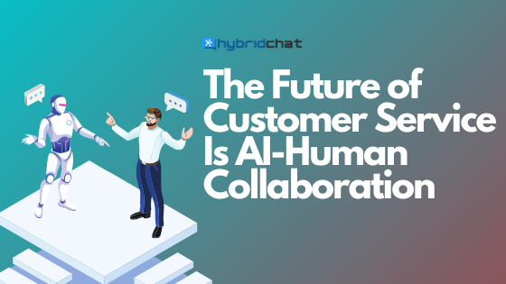 The Future of Customer Service is AI-Human Collaboration
